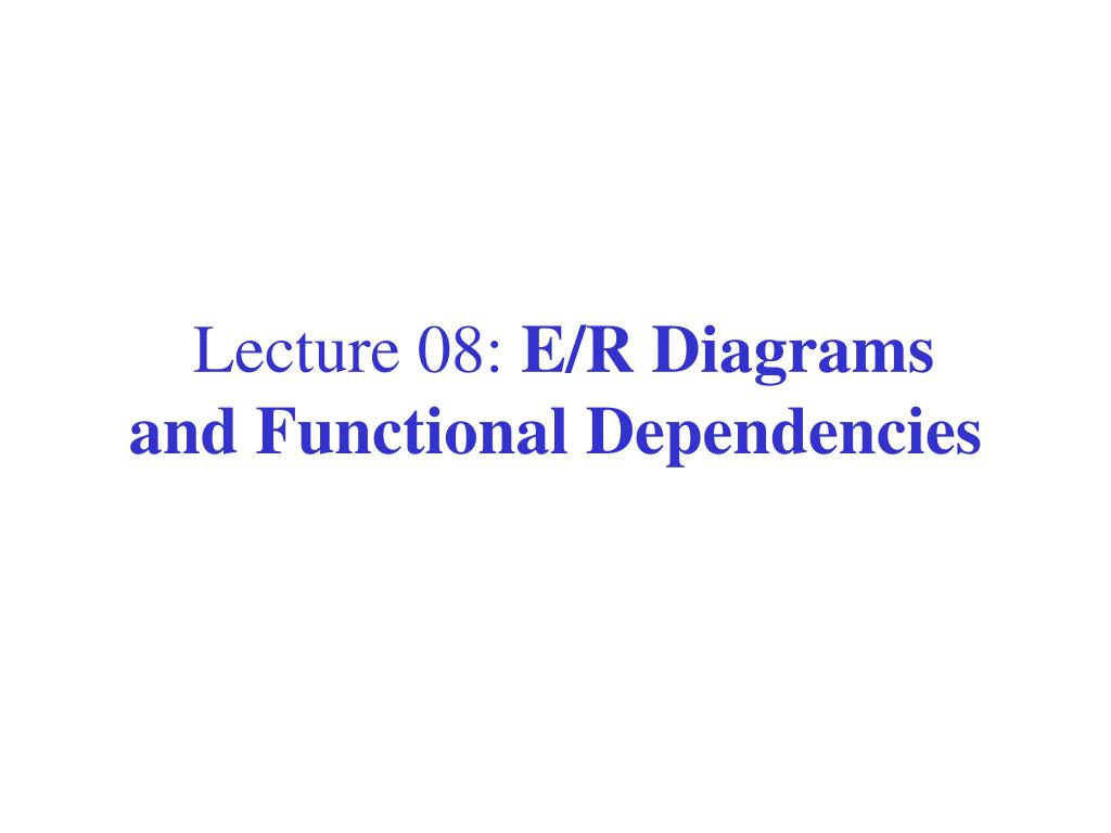 Ppt - Lecture 08: E/r Diagrams And Functional Dependencies